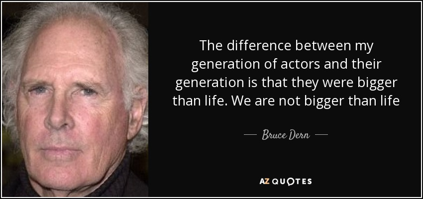 The difference between my generation of actors and their generation is that they were bigger than life. We are not bigger than life - Bruce Dern
