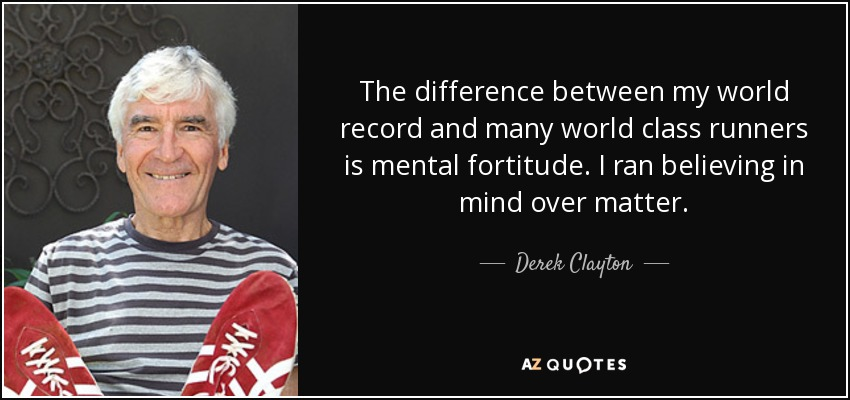 The difference between my world record and many world class runners is mental fortitude. I ran believing in mind over matter. - Derek Clayton