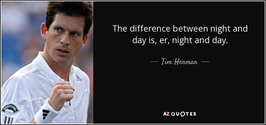 The difference between night and day is, er, night and day. - Tim