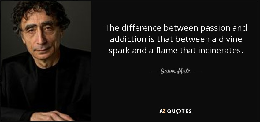 The difference between passion and addiction is that between a divine spark and a flame that incinerates. - Gabor Mate
