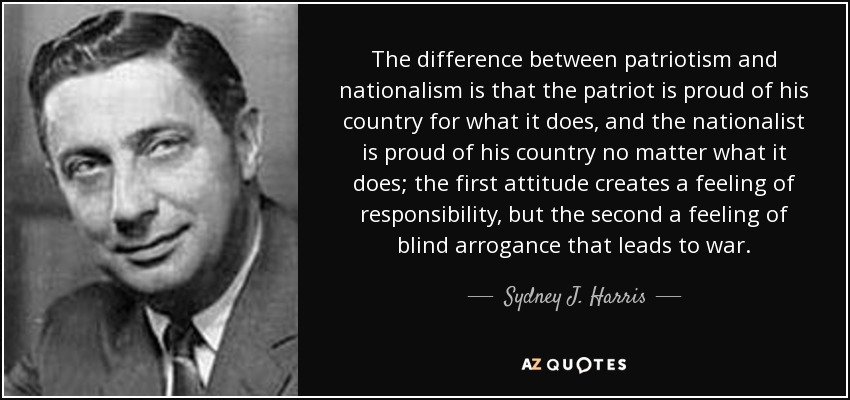 The difference between patriotism and nationalism is that the patriot is proud of his country for what it does, and the nationalist is proud of his country no matter what it does; the first attitude creates a feeling of responsibility, but the second a feeling of blind arrogance that leads to war. - Sydney J. Harris