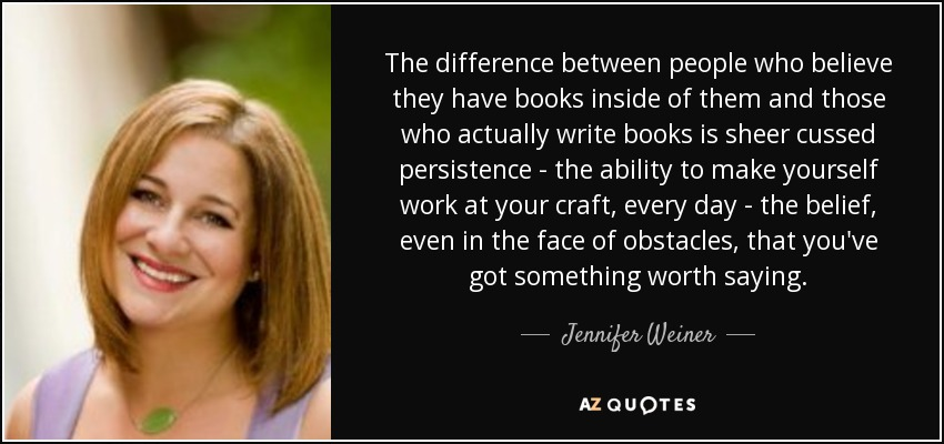 The difference between people who believe they have books inside of them and those who actually write books is sheer cussed persistence - the ability to make yourself work at your craft, every day - the belief, even in the face of obstacles, that you've got something worth saying. - Jennifer Weiner