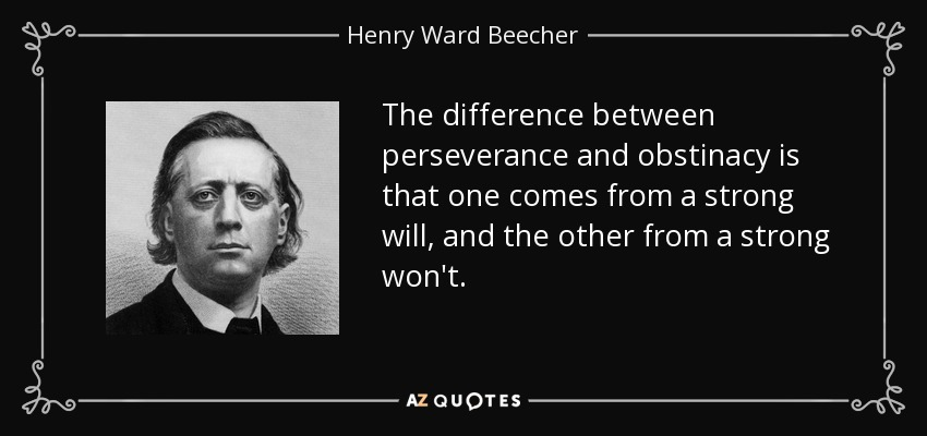 The difference between perseverance and obstinacy is that one comes from a strong will, and the other from a strong won't. - Henry Ward Beecher