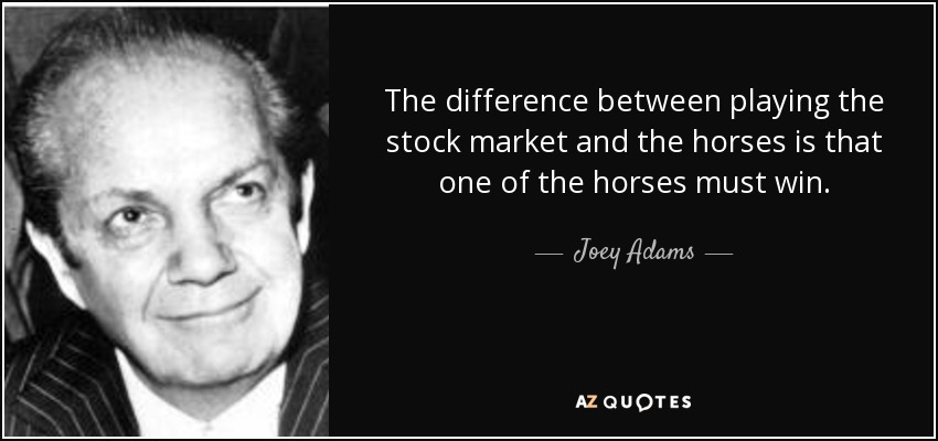 The difference between playing the stock market and the horses is that one of the horses must win. - Joey Adams