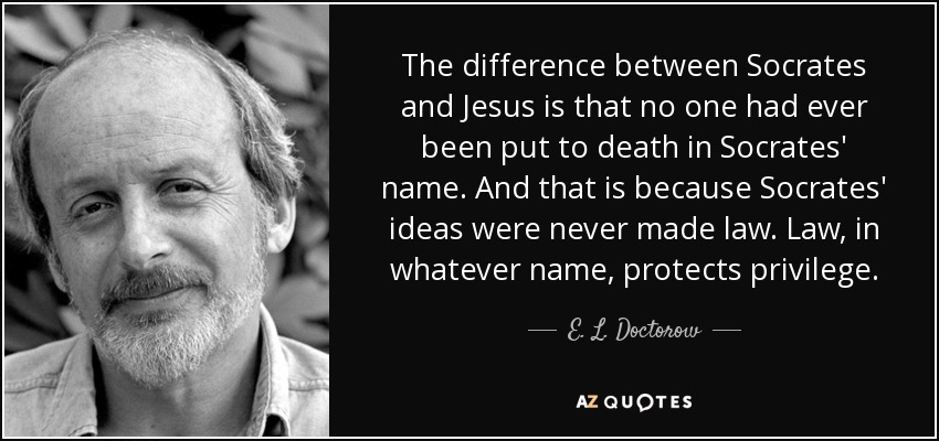 The difference between Socrates and Jesus is that no one had ever been put to death in Socrates' name. And that is because Socrates' ideas were never made law. Law, in whatever name, protects privilege. - E. L. Doctorow