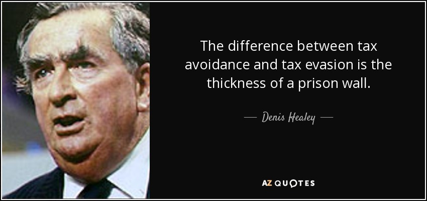 The difference between tax avoidance and tax evasion is the thickness of a prison wall. - Denis Healey