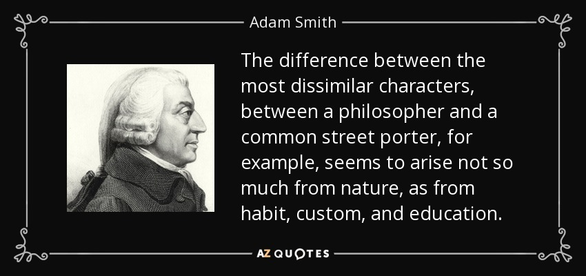 The difference between the most dissimilar characters, between a philosopher and a common street porter, for example, seems to arise not so much from nature, as from habit, custom, and education. - Adam Smith