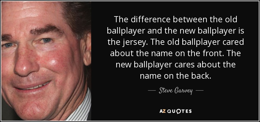 The difference between the old ballplayer and the new ballplayer is the jersey. The old ballplayer cared about the name on the front. The new ballplayer cares about the name on the back. - Steve Garvey