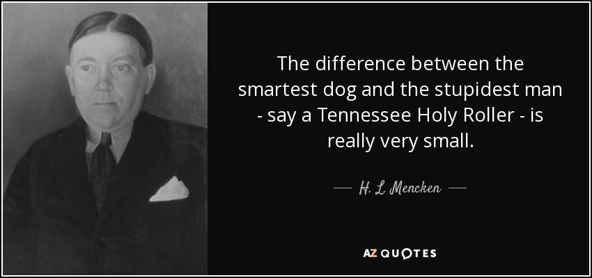 The difference between the smartest dog and the stupidest man - say a Tennessee Holy Roller - is really very small. - H. L. Mencken