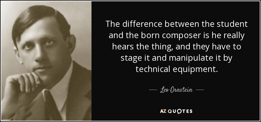 The difference between the student and the born composer is he really hears the thing, and they have to stage it and manipulate it by technical equipment. - Leo Ornstein