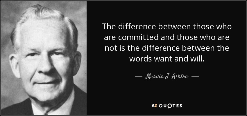 The difference between those who are committed and those who are not is the difference between the words want and will. - Marvin J. Ashton