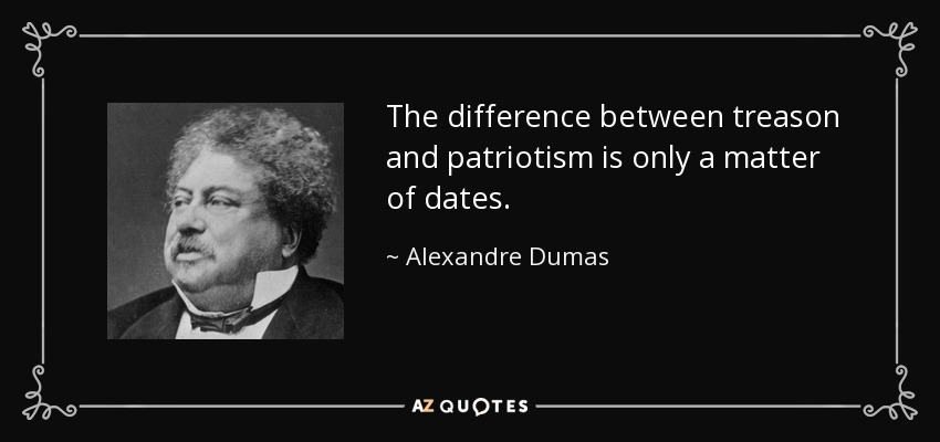 The difference between treason and patriotism is only a matter of dates. - Alexandre Dumas