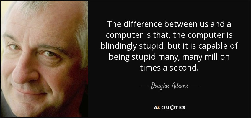 The difference between us and a computer is that, the computer is blindingly stupid, but it is capable of being stupid many, many million times a second. - Douglas Adams