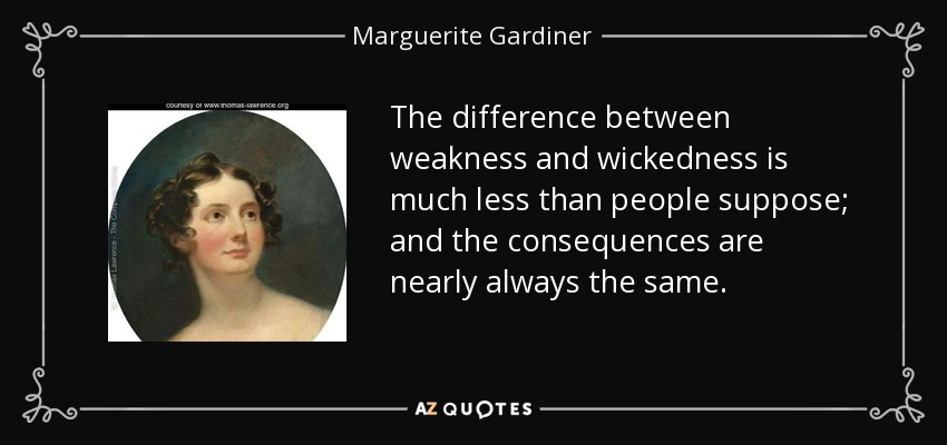 The difference between weakness and wickedness is much less than people suppose; and the consequences are nearly always the same. - Marguerite Gardiner, Countess of Blessington