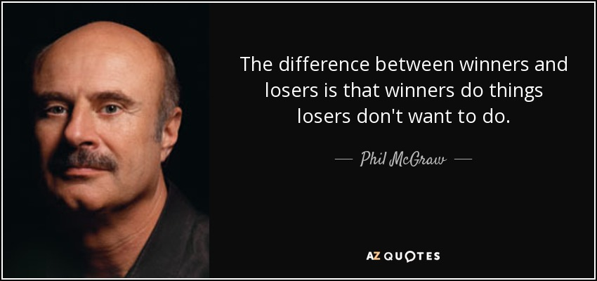 The difference between winners and losers is that winners do things losers don't want to do. - Phil McGraw