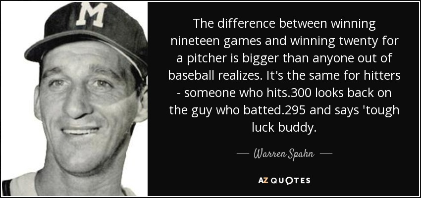 The difference between winning nineteen games and winning twenty for a pitcher is bigger than anyone out of baseball realizes. It's the same for hitters - someone who hits .300 looks back on the guy who batted .295 and says 'tough luck buddy. - Warren Spahn