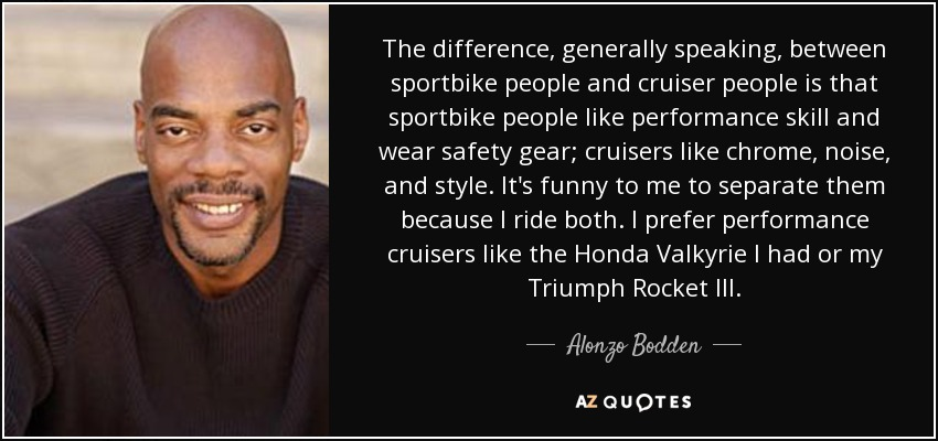 The difference, generally speaking, between sportbike people and cruiser people is that sportbike people like performance skill and wear safety gear; cruisers like chrome, noise, and style. It's funny to me to separate them because I ride both. I prefer performance cruisers like the Honda Valkyrie I had or my Triumph Rocket III. - Alonzo Bodden
