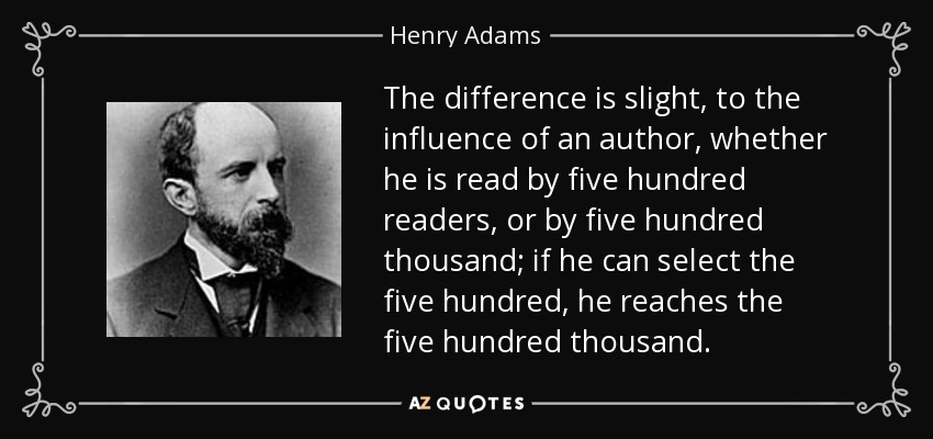 The difference is slight, to the influence of an author, whether he is read by five hundred readers, or by five hundred thousand; if he can select the five hundred, he reaches the five hundred thousand. - Henry Adams