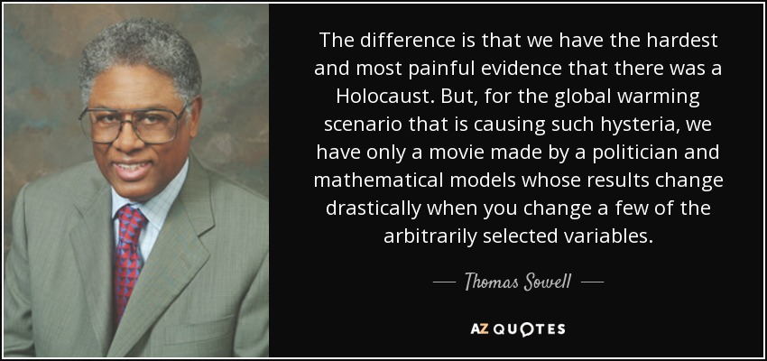 The difference is that we have the hardest and most painful evidence that there was a Holocaust. But, for the global warming scenario that is causing such hysteria, we have only a movie made by a politician and mathematical models whose results change drastically when you change a few of the arbitrarily selected variables. - Thomas Sowell