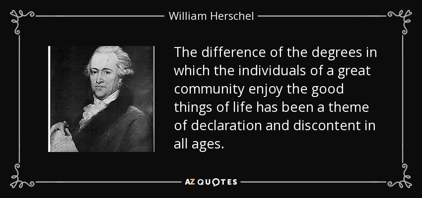The difference of the degrees in which the individuals of a great community enjoy the good things of life has been a theme of declaration and discontent in all ages. - William Herschel