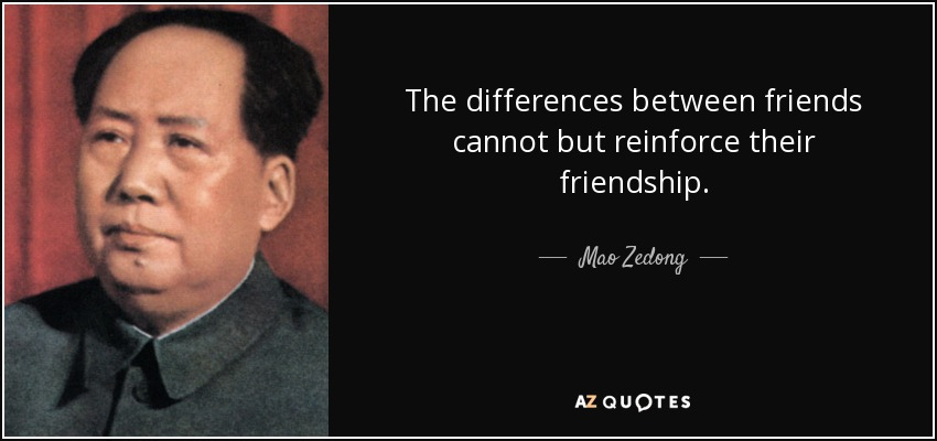 The differences between friends cannot but reinforce their friendship. - Mao Zedong