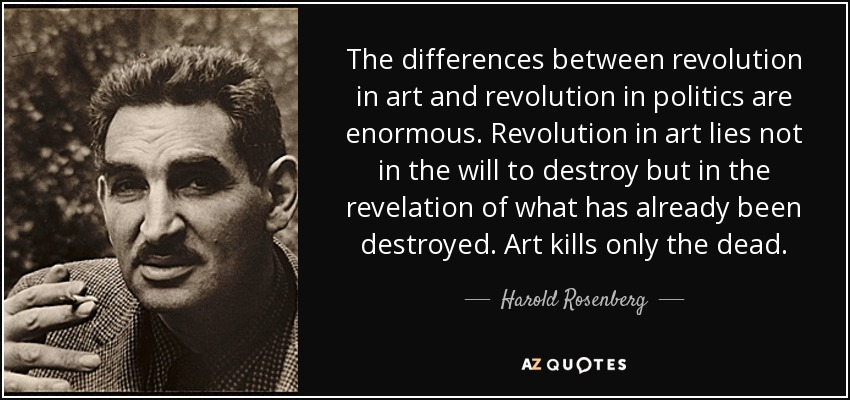 The differences between revolution in art and revolution in politics are enormous. Revolution in art lies not in the will to destroy but in the revelation of what has already been destroyed. Art kills only the dead. - Harold Rosenberg
