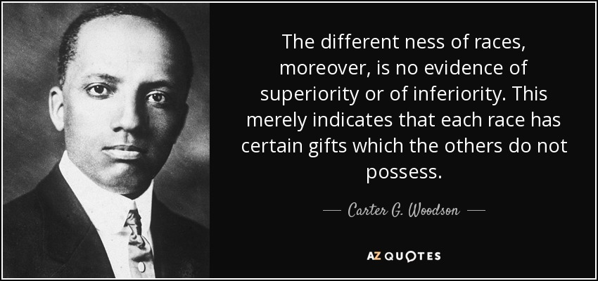 The different ness of races, moreover, is no evidence of superiority or of inferiority. This merely indicates that each race has certain gifts which the others do not possess. - Carter G. Woodson
