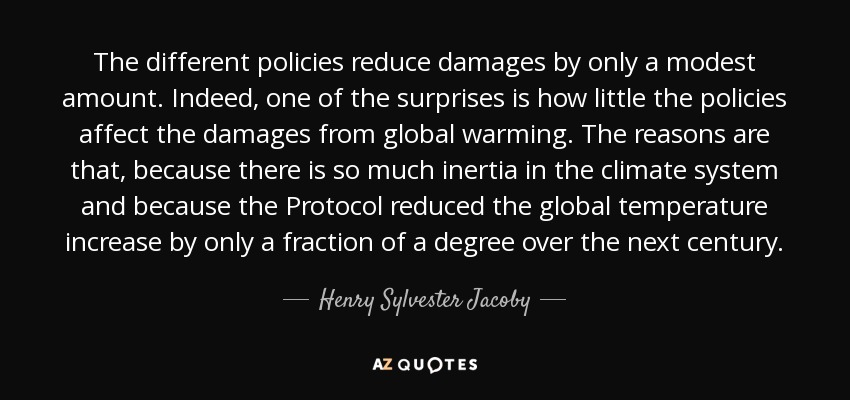 The different policies reduce damages by only a modest amount. Indeed, one of the surprises is how little the policies affect the damages from global warming. The reasons are that, because there is so much inertia in the climate system and because the Protocol reduced the global temperature increase by only a fraction of a degree over the next century. - Henry Sylvester Jacoby
