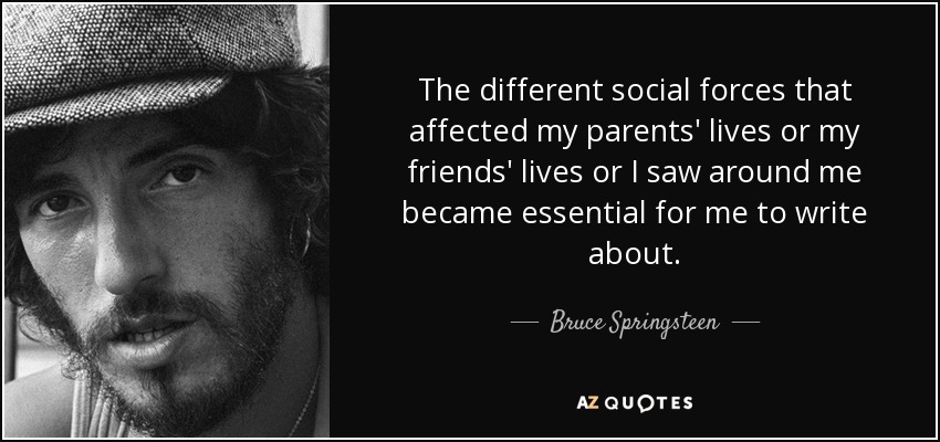 The different social forces that affected my parents' lives or my friends' lives or I saw around me became essential for me to write about. - Bruce Springsteen
