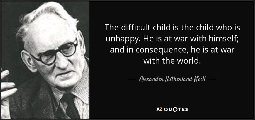 The difficult child is the child who is unhappy. He is at war with himself; and in consequence, he is at war with the world. - Alexander Sutherland Neill