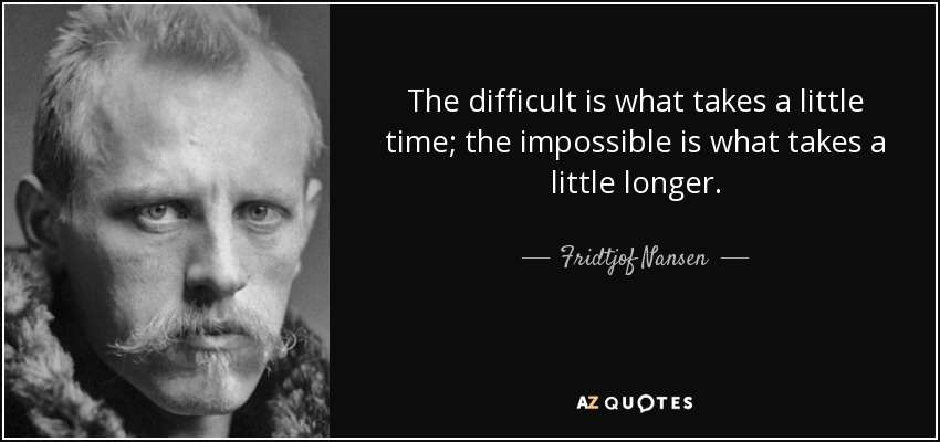 The difficult is what takes a little time; the impossible is what takes a little longer. - Fridtjof Nansen