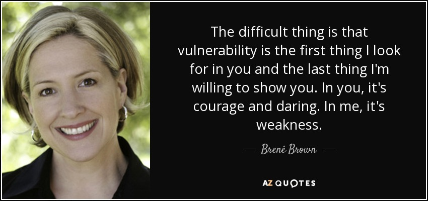 The difficult thing is that vulnerability is the first thing I look for in you and the last thing I'm willing to show you. In you, it's courage and daring. In me, it's weakness. - Brené Brown