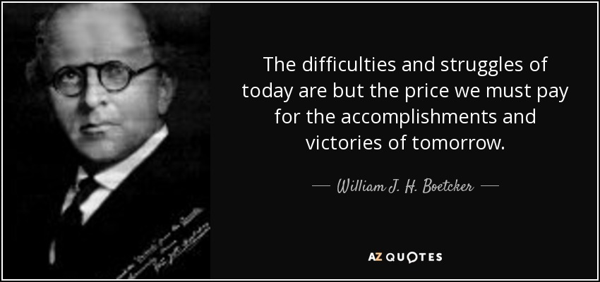 The difficulties and struggles of today are but the price we must pay for the accomplishments and victories of tomorrow. - William J. H. Boetcker