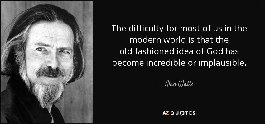 The difficulty for most of us in the modern world is that the old-fashioned idea of God has become incredible or implausible. - Alan Watts