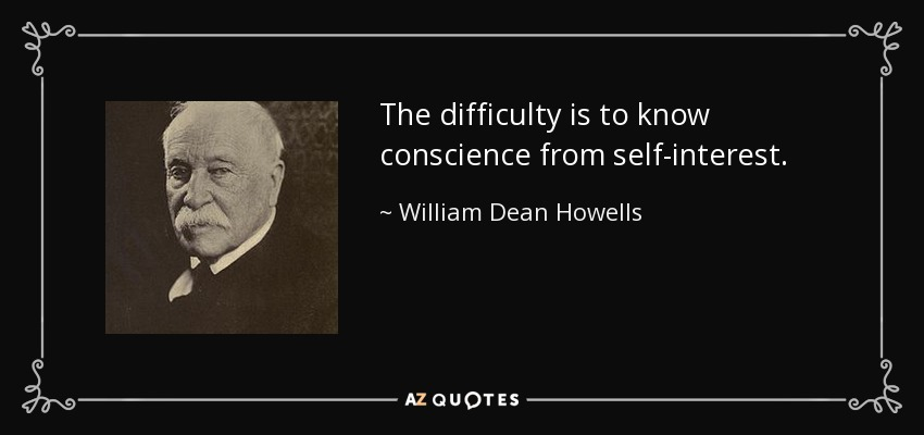 The difficulty is to know conscience from self-interest. - William Dean Howells