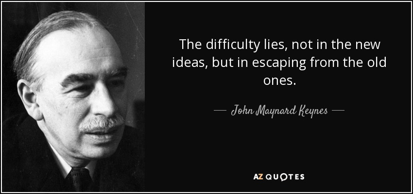 The difficulty lies, not in the new ideas, but in escaping from the old ones. - John Maynard Keynes