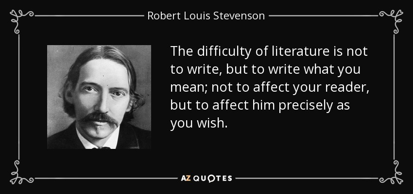 The difficulty of literature is not to write, but to write what you mean; not to affect your reader, but to affect him precisely as you wish. - Robert Louis Stevenson