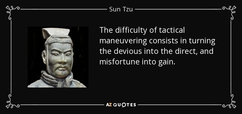 The difficulty of tactical maneuvering consists in turning the devious into the direct, and misfortune into gain. - Sun Tzu