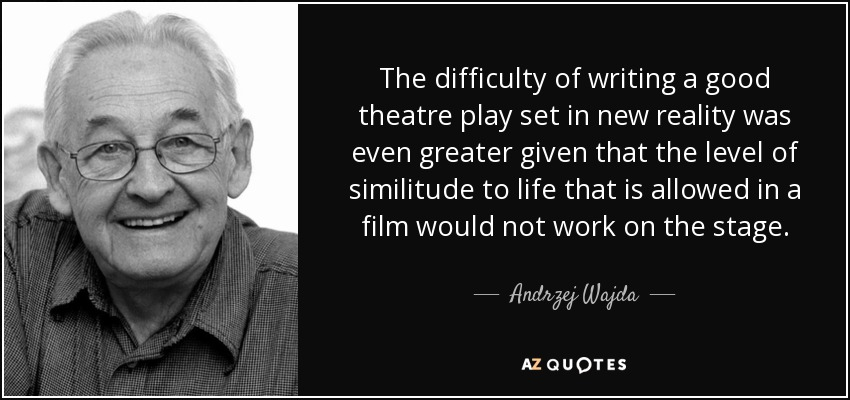 The difficulty of writing a good theatre play set in new reality was even greater given that the level of similitude to life that is allowed in a film would not work on the stage. - Andrzej Wajda