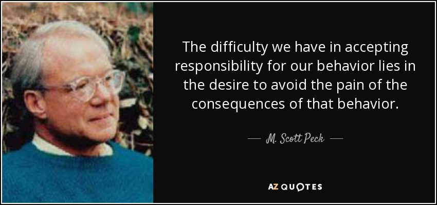 The difficulty we have in accepting responsibility for our behavior lies in the desire to avoid the pain of the consequences of that behavior. - M. Scott Peck