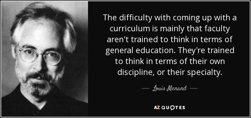 The difficulty with coming up with a curriculum is mainly that faculty aren't trained to think in terms of general education. They're trained to think in terms of their own discipline, or their specialty. - Louis Menand