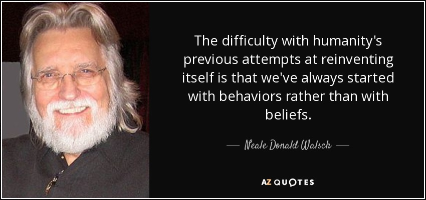 The difficulty with humanity's previous attempts at reinventing itself is that we've always started with behaviors rather than with beliefs. - Neale Donald Walsch