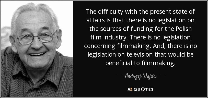 The difficulty with the present state of affairs is that there is no legislation on the sources of funding for the Polish film industry. There is no legislation concerning filmmaking. And, there is no legislation on television that would be beneficial to filmmaking. - Andrzej Wajda