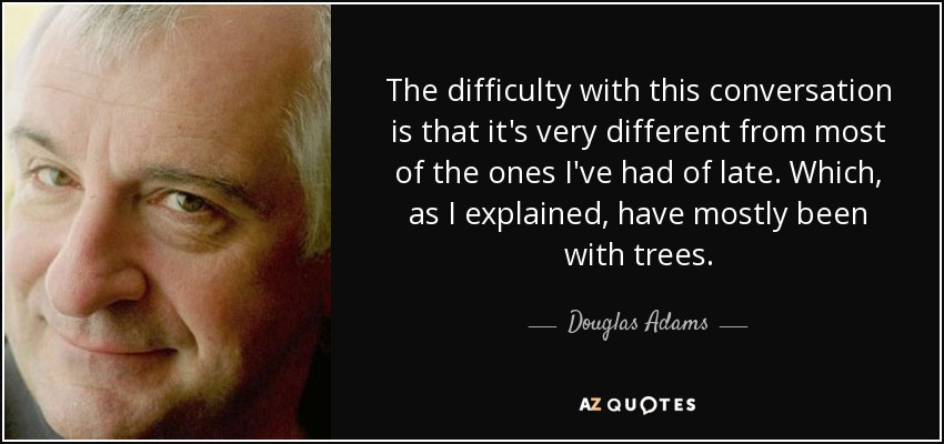 The difficulty with this conversation is that it's very different from most of the ones I've had of late. Which, as I explained, have mostly been with trees. - Douglas Adams