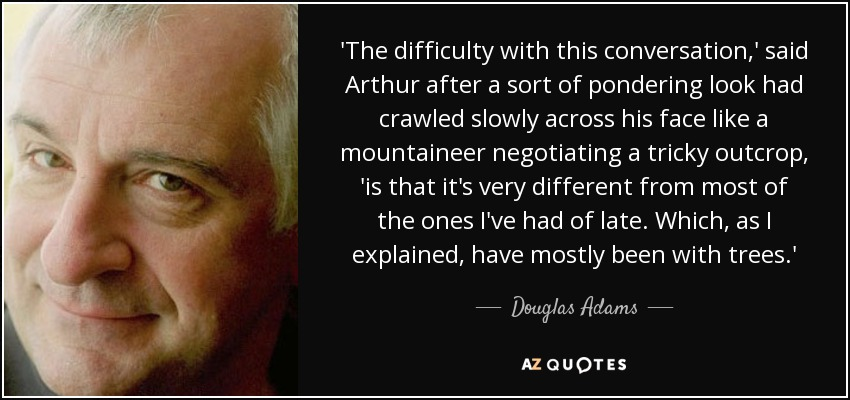 'The difficulty with this conversation,' said Arthur after a sort of pondering look had crawled slowly across his face like a mountaineer negotiating a tricky outcrop, 'is that it's very different from most of the ones I've had of late. Which, as I explained, have mostly been with trees.' - Douglas Adams