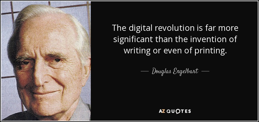 The digital revolution is far more significant than the invention of writing or even of printing. - Douglas Engelbart