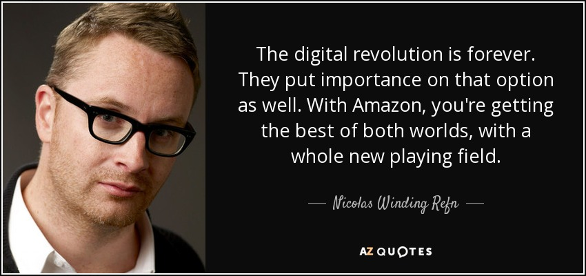 The digital revolution is forever. They put importance on that option as well. With Amazon, you're getting the best of both worlds, with a whole new playing field. - Nicolas Winding Refn