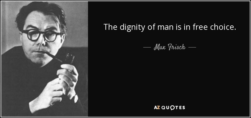 The dignity of man is in free choice. - Max Frisch