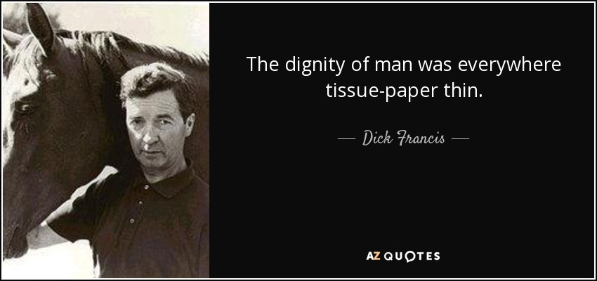 The dignity of man was everywhere tissue-paper thin. - Dick Francis