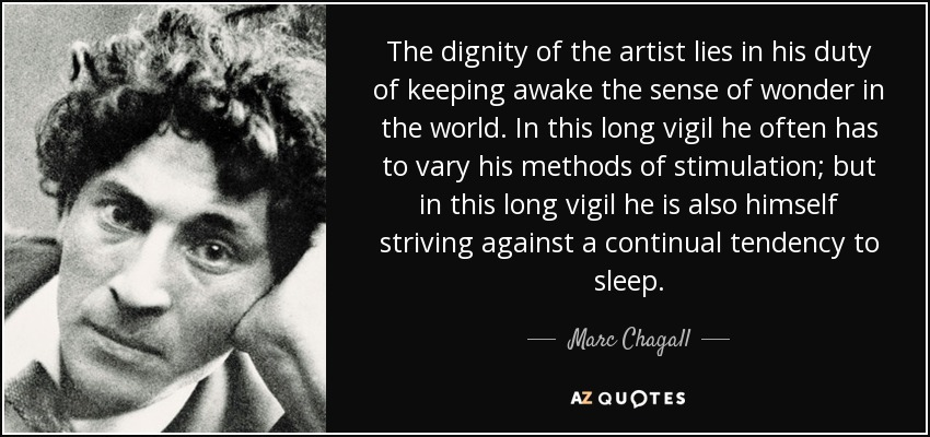 The dignity of the artist lies in his duty of keeping awake the sense of wonder in the world. In this long vigil he often has to vary his methods of stimulation; but in this long vigil he is also himself striving against a continual tendency to sleep. - Marc Chagall